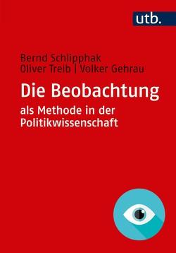 Die Beobachtung als Methode in der Politikwissenschaft von Gehrau,  Volker, Schlipphak,  Bernd, Treib,  Oliver
