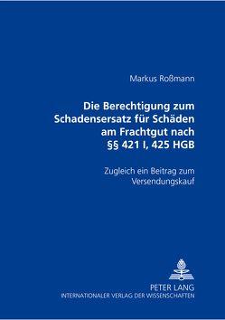 Die Berechtigung zum Schadensersatz für Schäden am Frachtgut nach §§ 421 I, 425 HGB von Roßmann,  Markus