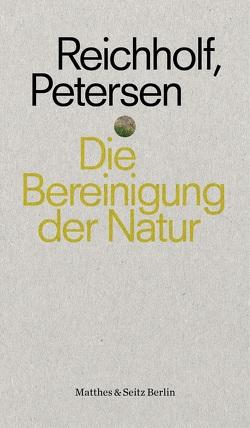 Die Bereinigung der Natur von Petersen,  Hermann, Reichholf,  Josef H.