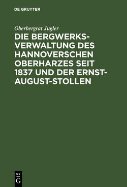 Die Bergwerksverwaltung des hannoverschen Oberharzes seit 1837 und der Ernst-August-Stollen von Jugler,  Oberbergrat