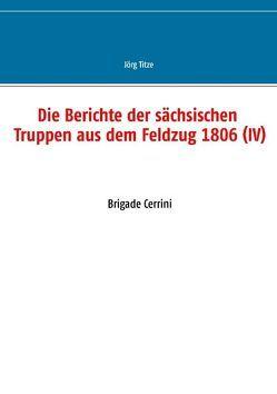Die Berichte der sächsischen Truppen aus dem Feldzug 1806 (IV) von Titze,  Jörg