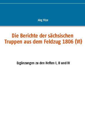 Die Berichte der sächsischen Truppen aus dem Feldzug 1806 (VI) von Titze,  Jörg