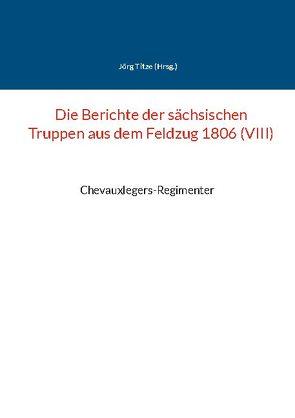 Die Berichte der sächsischen Truppen aus dem Feldzug 1806 (VIII) von Titze,  Jörg