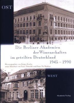 Die Berliner Akademien der Wissenschaften im geteilten Deutschland 1945–1990 von Kocka,  Jürgen, Nötzoldt,  Peter, Walther,  Peter Th.