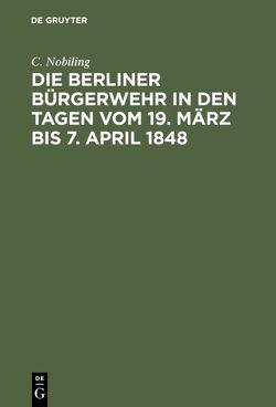 Die Berliner Bürgerwehr in den Tagen vom 19. März bis 7. April 1848 von Nobiling,  C.