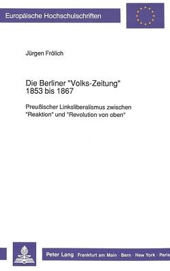 Die Berliner «Volks-Zeitung» 1853 bis 1867 von Froelich,  Juergen