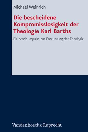 Die bescheidene Kompromisslosigkeit der Theologie Karl Barths von Weinrich,  Michael