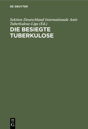 Die besiegte Tuberkulose von Internationale Anti-Tuberkulose-Liga,  Sektion Deutschland