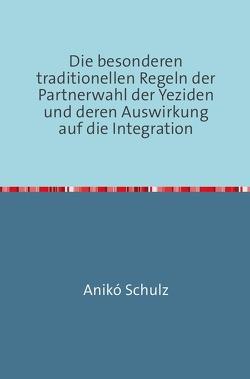 Die besonderen traditionellen Regeln der Partnerwahl der Yeziden und deren Auswirkung auf die Integration von Schulz,  Aniko
