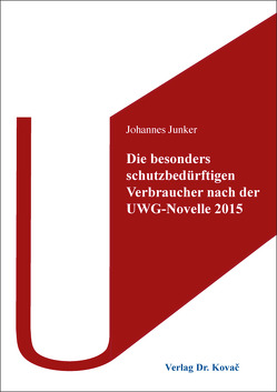 Die besonders schutzbedürftigen Verbraucher nach der UWG-Novelle 2015 von Junker,  Johannes