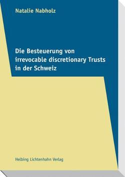 Die Besteuerung von irrevocable discretionary Trusts in der Schweiz von Nabholz,  Natalie