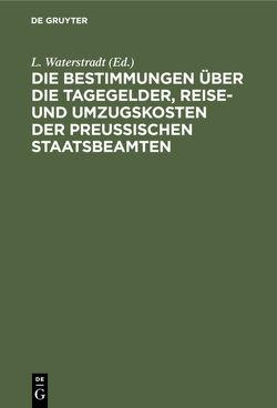 Die Bestimmungen über die Tagegelder, Reise- und Umzugskosten der Preußischen Staatsbeamten von Waterstradt,  L.