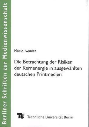 Die Betrachtung der Risiken der Kernenergie in ausgewählten deutschen Printmedien von Dittmar,  Jakob F., Iwaniec,  Mario