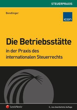 Die Betriebsstätte in der Praxis des internationalen Steuerrechts von Bendlinger,  Stefan
