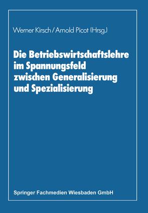 Die Betriebswirtschaftslehre im Spannungsfeld zwischen Generalisierung und Spezialisierung von Kirsch,  Werner, Picot,  Arnold