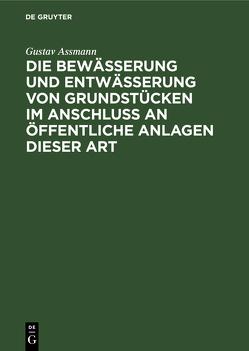Die Bewässerung und Entwässerung von Grundstücken im Anschluss an öffentliche Anlagen dieser Art von Assmann,  Gustav