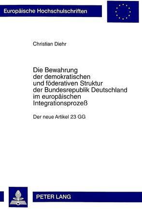 Die Bewahrung der demokratischen und föderativen Struktur der Bundesrepublik Deutschland im europäischen Integrationsprozeß von Diehr,  Christian