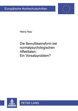 Die Bewußtseinsform bei normalpsychologischen Affekttaten: Ein Vorsatzproblem? von Nau,  Heinz