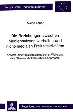 Die Beziehungen zwischen Mediennutzungsverhalten und nicht-medialen Freizeitaktivitäten von Leber,  Martin