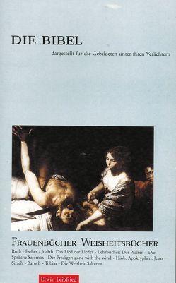 Die Bibel dargestellt für die Gebildeten unter ihren Verächtern – Band 4: Frauenbücher – Weisheitsbücher von Leibfried,  Erwin