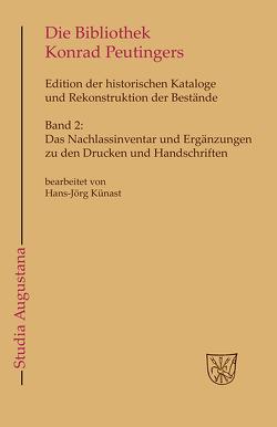 Die Bibliothek und der handschriftliche Nachlaß Konrad Peutingers…. / Das Nachlassinventar und Ergänzungen zu den Drucken und Handschriften von Kießling,  Rolf, Künast,  Hans-Jörg