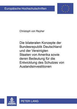 Die bilateralen Konzepte der Bundesrepublik Deutschland und der Vereinigten Staaten von Amerika sowie deren Bedeutung für die Entwicklung des Schutzes von Auslandsinvestitionen von von Reyher,  Christoph