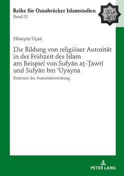 Die Bildung von religiöser Autorität in der Frühzeit des Islam am Beispiel von Sufyan aṯ-Ṯawri und Sufyan bin 'Uyayna von Uçan,  Hüseyin