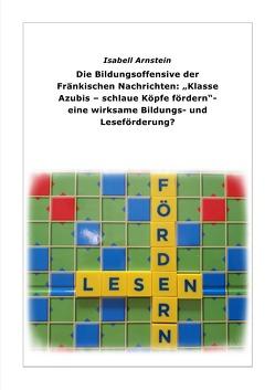 """Die Bildungsoffensive der Fränkischen Nachrichten: """"Klasse Azubis – schlaue Köpfe fördern"""" – eine wirksame Bildungs- und Leseförderung? von Arnstein,  Isabell"""