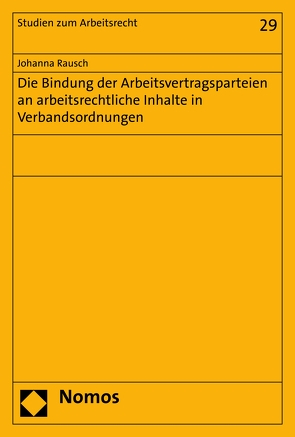 Die Bindung der Arbeitsvertragsparteien an arbeitsrechtliche Inhalte in Verbandsordnungen von Rausch,  Johanna