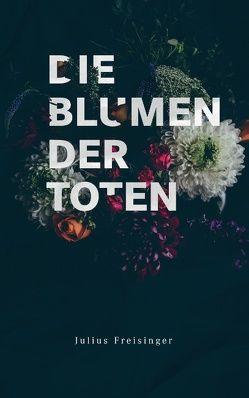 Die Blumen der Toten von Freisinger,  Julius