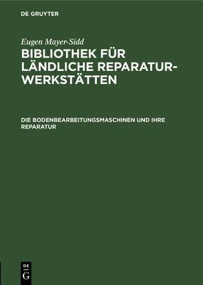 Eugen Mayer-Sidd: Bibliothek für ländliche Reparaturwerkstätten / Die Bodenbearbeitungsmaschinen und ihre Reparatur von Mayer-Sidd,  Eugen