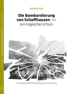 Die Bombardierung von Schaffhausen von Wipf,  Dr. Matthias