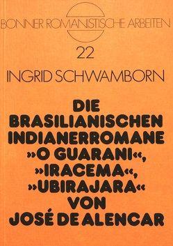 Die brasilianischen Indianerromane O Guarani, Iracema, Ubirajara von José de Alencar von Schwamborn,  Ingrid