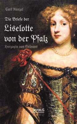 Die Briefe der Liselotte von der Pfalz, Herzogin von Orleans von Künzel,  Carl
