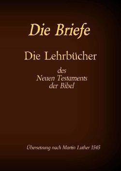 Die Briefe – Die Lehrbücher des Neues Testaments der Bibel von Luther 1545,  Martin, Tessnow,  Antonia Katharina