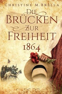 Die Brücken zur Freiheit – 1864 von Brella,  Christine M.
