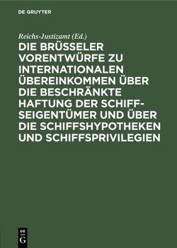 Die Brüsseler Vorentwürfe zu internationalen Übereinkommen über die beschränkte Haftung der Schiffseigentümer und über die Schiffshypotheken und Schiffsprivilegien von Reichs-Justizamt