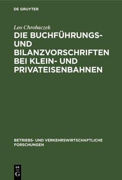 Die Buchführungs- und Bilanzvorschriften bei Klein- und Privateisenbahnen von Chrobaczek,  Leo
