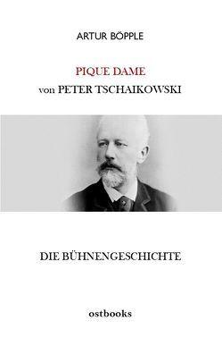 Die Bühnengeschichte der Oper PIQUE DAME von Peter Tschaikowski von Böpple,  Artur