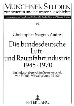 Die bundesdeutsche Luft- und Raumfahrtindustrie 1945-1970 von Andres,  Christopher