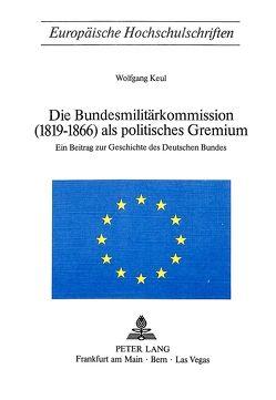 Die Bundesmilitärkommission (1819-1866) als politisches Gremium von Keul,  Wolfgang
