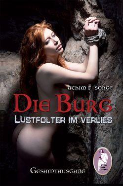 Die Burg – Lustfolter im Verlies von Sorge,  Achim F.