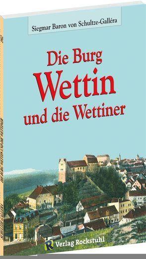 Die Burg Wettin und die Wettiner von Rockstuhl,  Harald, Schultze-Gallera,  Dr. Siegmar Baron von