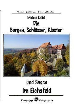 Die Burgen, Schlösser, Klöster und Sagen im Eichsfeld von Seidel,  Michael