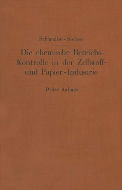 Die chemische Betriebskontrolle in der Zellstoff- und Papier-Industrie und anderen Zellstoff verarbeitenden Industrien von Schwalbe,  Carl G., Sieber,  Rudolf
