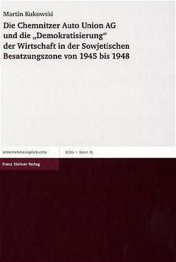 """Die Chemnitzer Auto Union AG und die """"Demokratisierung"""" der Wirtschaft in der Sowjetischen Besatzungszone von 1945 bis 1948 von Kukowski,  Martin"""