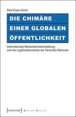 Die Chimäre einer Globalen Öffentlichkeit von Ulrich,  Dirk-Claas