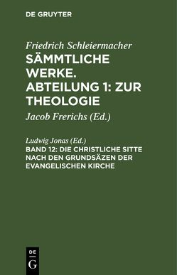 Friedrich Schleiermacher: Sämmtliche Werke. Abteilung 1: Zur Theologie / Die christliche Sitte nach den Grundsäzen der evangelischen Kirche von Jonas,  Ludwig
