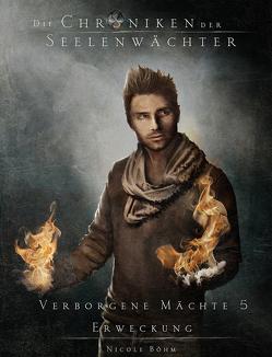 Die Chroniken der Seelenwächter – Verborgene Mächte 5 – Erweckung (Finalband 1. Zyklus) von Boehm,  Nicole