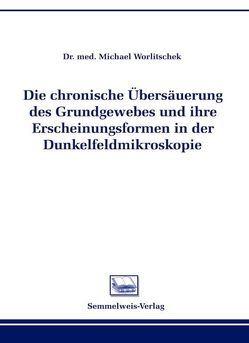 Die chronische Übersäuerung des Grundgewebes und ihre Erscheinungsformen in der Dunkelfeldmikroskopie von Worlitschek,  Michael